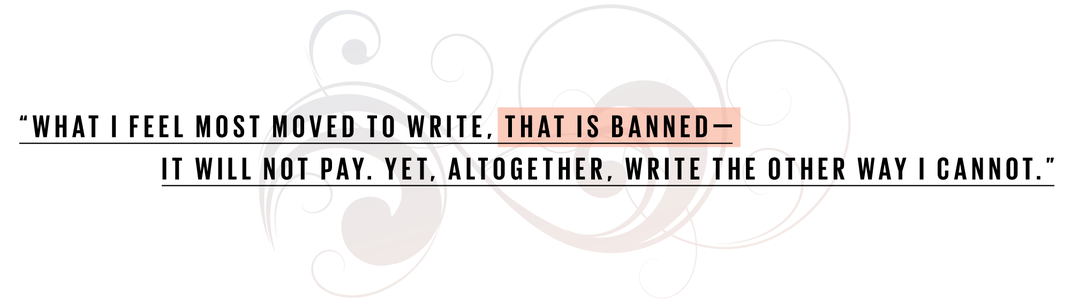 What I feel most moved to write, that is banned—it will not pay. Yet, altogether, write the other way I cannot